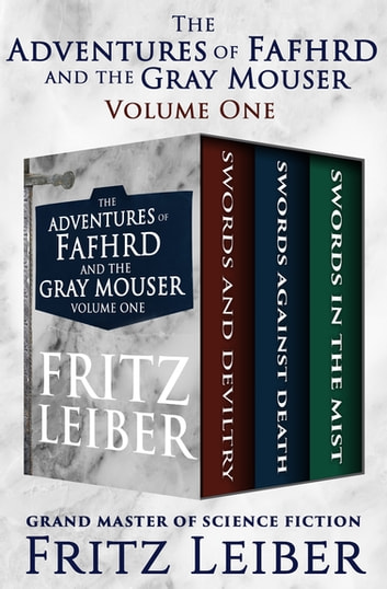 The Adventures of Fafhrd and the Gray Mouser Volume One - Swords and Deviltry, Swords Against Death, and Swords in the Mist ebook by Fritz Leiber
