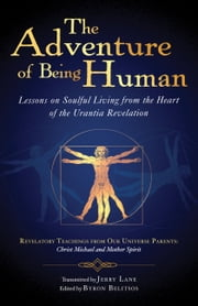 The Adventure of Being Human I - Lessons on Soulful Living from the Heart of the Urantia Revelation ebook by Jerry Lane,Byron Belitsos
