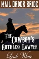 The Cowboy's Ruthless Lawyer (Mail Order Bride) - Western Brides of Goldington Court, Book, #2 ebook by Leah White