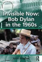 Invisible Now: Bob Dylan in the 1960s ebook by John Hughes