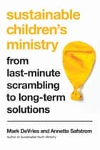 Sustainable Children's Ministry - From Last-Minute Scrambling to Long-Term Solutions ebook by Mark DeVries, Annette Safstrom