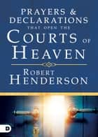 Prayers and Declarations that Open the Courts of Heaven ebook by Robert Henderson