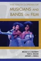 The Encyclopedia of Musicians and Bands on Film ebook by Melissa U. D. Goldsmith, Paige A. Willson, Anthony J. Fonseca