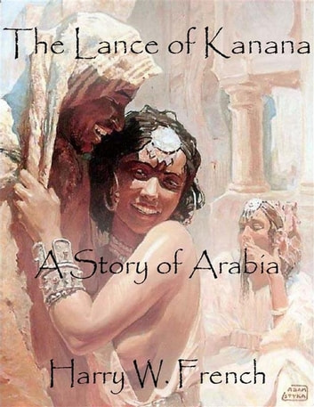 The Lance of Kanana: A Story of Arabia ebook by Harry W. French
