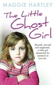 The Little Ghost Girl - Abused Starved and Neglected. A Little Girl Desperate for Someone to Love Her ebook by Maggie Hartley