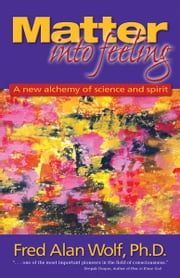 Matter Into Feeling: A New Alchemy of Science and Spirit ebook by Fred Alan Wolf