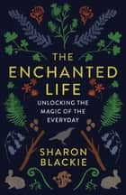 The Enchanted Life - Unlocking the Magic of the Everyday ebook by Sharon Blackie