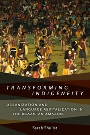 Transforming Indigeneity - Urbanization and Language Revitalization in the Brazilian Amazon ebook by Sarah Shulist
