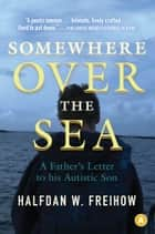 Somewhere Over the Sea: A Father's Letter to His Autistic Son - A Father's Letter to His Autistic Son ebook by Halfdan Freihow, Robert Ferguson