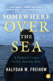 Somewhere Over the Sea: A Father's Letter to His Autistic Son - A Father's Letter to His Autistic Son ebook by Halfdan Freihow