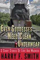 Even Goddesses Need Clean Underwear ebook by Harry F. Smith