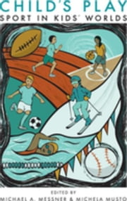 Child's Play: Sport in Kids' Worlds ebook by Messner, Michael A.