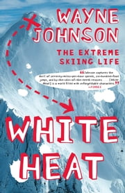 White Heat - The Extreme Skiing Life ebook by Wayne Johnson
