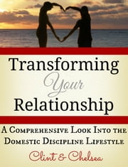 Transforming Your Relationship - A Comprehensive Look Into the Domestic Discipline Lifestyle ebook by Clint and Chelsea C