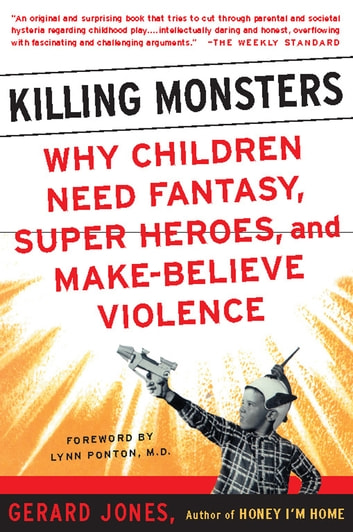 Killing Monsters - Our Children's Need For Fantasy, Heroism, and Make-Believe Violence ebook by Gerard Jones