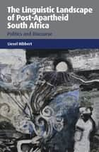 The Linguistic Landscape of Post-Apartheid South Africa - Politics and Discourse ebook by Dr. Liesel Hibbert