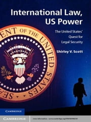 International Law, US Power - The United States' Quest for Legal Security ebook by Dr Shirley V. Scott