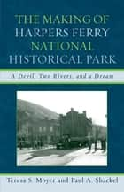 The Making of Harpers Ferry National Historical Park - A Devil, Two Rivers, and a Dream ebook by Teresa S. Moyer, Paul A. Shackel
