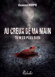 Au creux de ma main, tu n'es plus rien ebook by Oxanna Hope