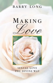 Making Love - Sexual Love the Divine Way ebook by Barry Long