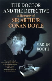 The Doctor and the Detective - A Biography of Sir Arthur Conan Doyle ebook by Martin Booth