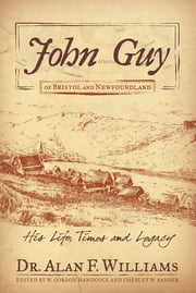 John Guy of Bristol and Newfoundland - His Life, Times and Legacy eBook by Dr. Alan F. Williams, W. Gordon Handcock, Chesley W. Sanger