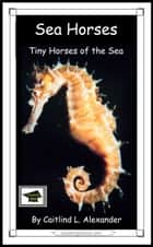 Sea Horses: Tiny Horses of the Sea: Educational Version ebook by Caitlind L. Alexander