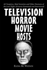 Television Horror Movie Hosts - 68 Vampires, Mad Scientists and Other Denizens of the Late-Night Airwaves Examined and Interviewed ebook by Elena M. Watson