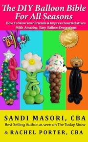 The DIY Balloon Bible For All Seasons - How To Wow Your Friends & Impress Your Relatives WIth Amazing Balloons ebook by Sandi Masori, CBA,Rachel Porter, CBA