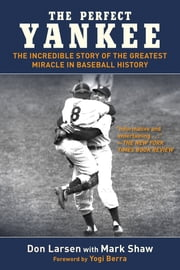 The Perfect Yankee - The Incredible Story of the Greatest Miracle in Baseball History ebook by Don Larsen,Mark Shaw,Yogi Berra