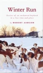 Winter Run - Stories of an Enchanted Boyhood in a Lost Time and Place ebook by Robert Ashcom