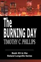 The Burning Day (The Roland Longville Mystery Series #6) ebook by Timothy C. Phillips
