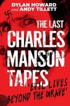 The Last Charles Manson Tapes - 'Evil Lives Beyond the Grave' ebook by Dylan Howard, Andy Tillett