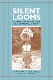 Silent Looms - Women and Production in a Guatemalan Town ebook by Tracy Bachrach Ehlers,June  Nash