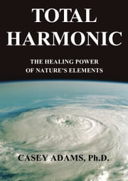 Total Harmonic - The Healing Power of Nature's Elements ebook by Case Adams Naturopath