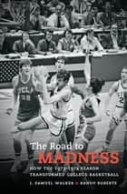 The Road to Madness - How the 1973-1974 Season Transformed College Basketball ebook by J. Samuel Walker, Randy Roberts