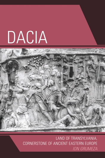 Dacia - Land of Transylvania, Cornerstone of Ancient Eastern Europe ebook by Ion Grumeza