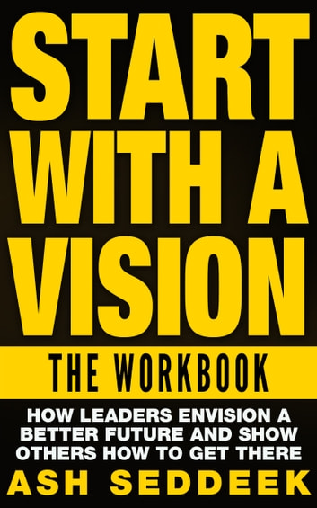 Start with A Vision: The Workbook: How Leaders Envision a Better Future and Show Others How to Get There ebook by Ash Seddeek