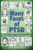 Many Faces of PTSD: Does Post Traumatic Stress Disorder Have a Grip On Your Life? ebook by Susan Rau Stocker