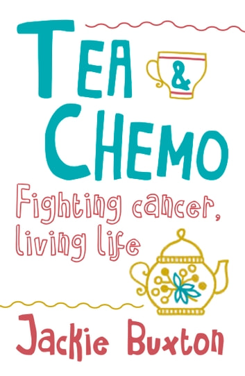 Tea & Chemo: Fighting Cancer, Living Life ebook by Jackie Buxton