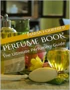 Perfume Book: The Ultimate Perfumery Guide eBook by Maria Fournier