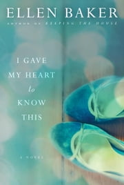 I Gave My Heart to Know This - A Novel ebook by Ellen Baker