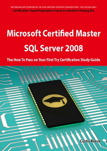 Microsoft Certified Master: SQL Server 2008 Exam Preparation Course in a Book for Passing the Microsoft Certified Master: SQL Server 2008 Exam - The How To Pass on Your First Try Certification Study Guide: SQL Server 2008 Exam Preparation Course in a ebook by Curtis Reese