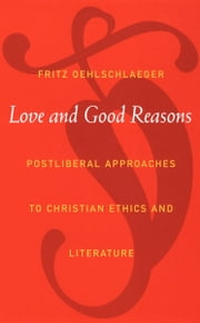 Love and Good Reasons - Postliberal Approaches to Christian Ethics and Literature ebook by Fritz Oehlschlaeger