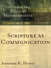 Scripture as Communication - Introducing Biblical Hermeneutics ebook by Jeannine K. Brown