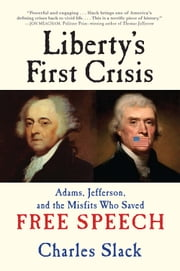 Liberty's First Crisis - Adams, Jefferson, and the Misfits Who Saved Free Speech ebook by Charles Slack