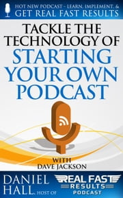 Tackle the Technology of Starting Your Own Podcast - Real Fast Results, #65 ebook by Daniel Hall
