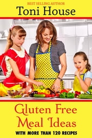 Gluten-Free Meal Ideas ebook by Toni House
