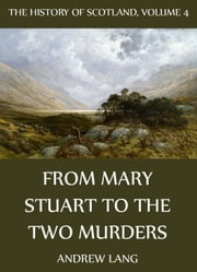 The History Of Scotland - Volume 4: From Mary Stuart To The Two Murders ebook by Andrew Lang
