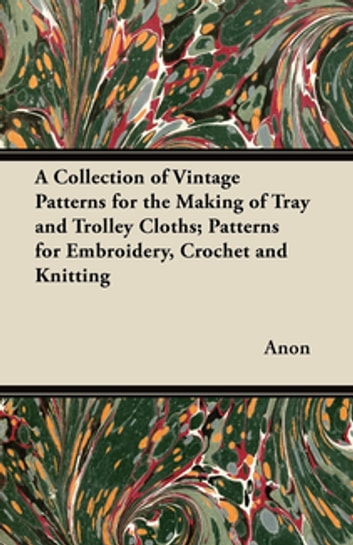 A Collection of Vintage Patterns for the Making of Tray and Trolley Cloths; Patterns for Embroidery, Crochet and Knitting ebook by Anon.
